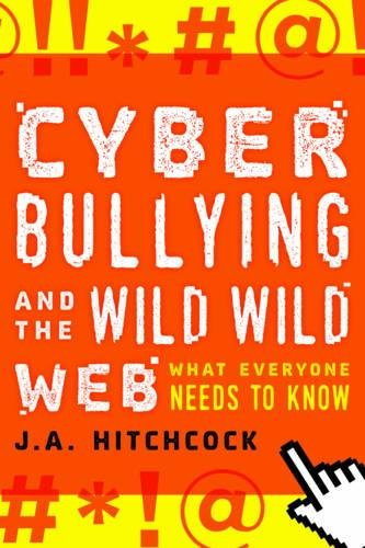 Cover of the book Cyberbullying and the Wild, Wild Web: What Everyone Needs to Know by J. A. Hitchcock