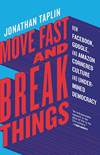 Cover of the book Move Fast and Break Things: How Facebook, Google, and Amazon Cornered Culture and Undermined Democracy by Jonathan Taplin