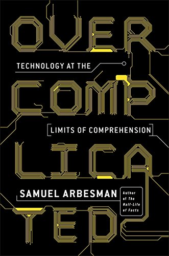 Cover of the book Overcomplicated: Technology at the Limits of Comprehension by Samuel Arbesman
