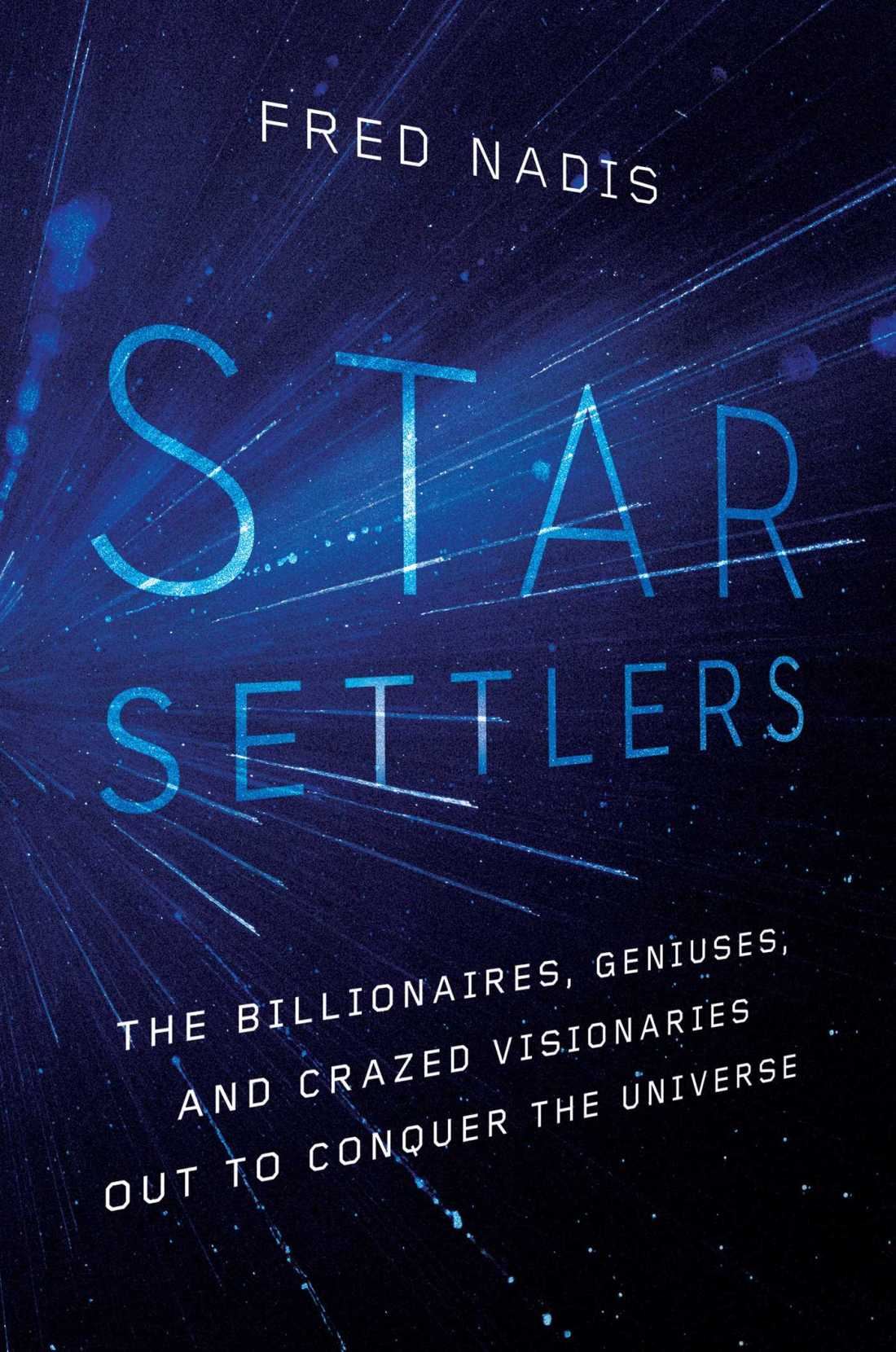 Cover of the book Star Settlers: The Billionaires, Geniuses, and Crazed Visionaries Out to Conquer the Universe by Fred Nadis